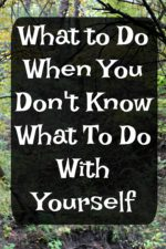 What to Do When You Don't Know What To Do With Yourself