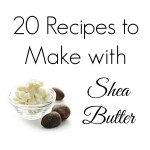 20 Recipes to Make with Shea Butter & a Shea Butter Review