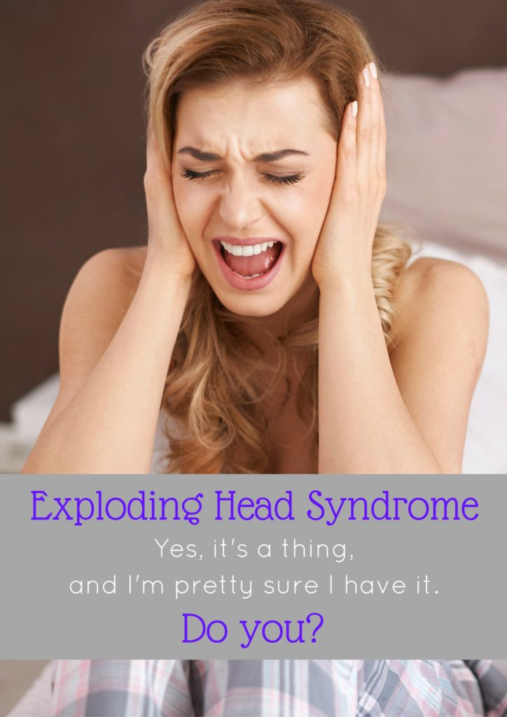 Do you have Exploding Head Syndrome? I'm pretty sure I do. It's a real thing and this post talks about what it is and my experience with it.