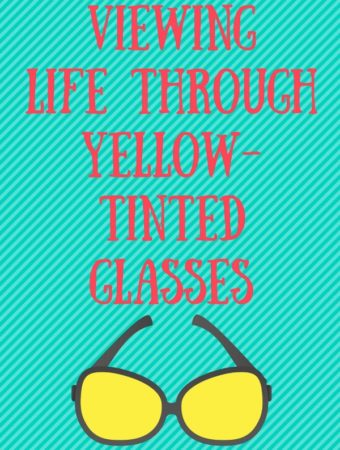 Viewing Life Through Yellow Tinted Glasses